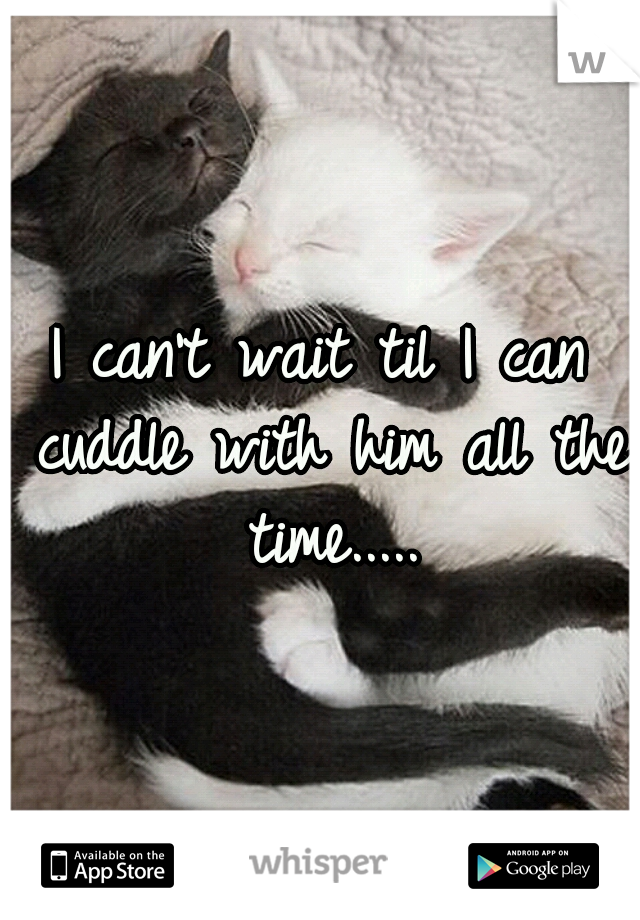 I can't wait til I can cuddle with him all the time.....