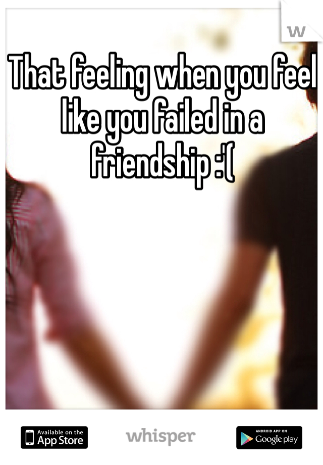 That feeling when you feel like you failed in a friendship :'(