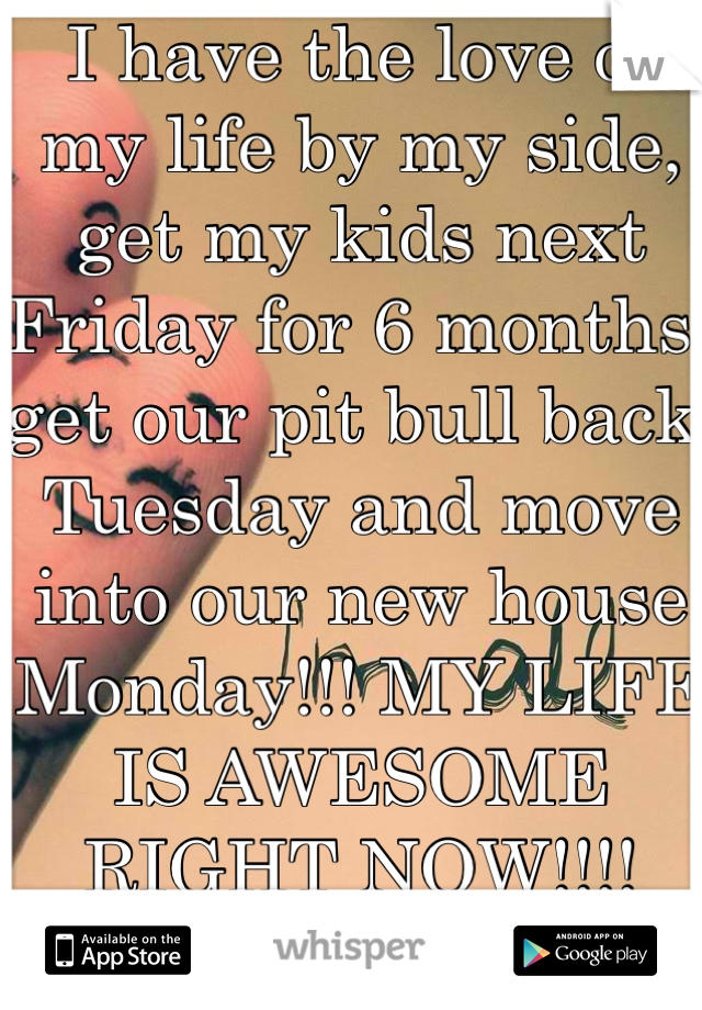 I have the love of my life by my side, get my kids next Friday for 6 months, get our pit bull back Tuesday and move into our new house Monday!!! MY LIFE IS AWESOME RIGHT NOW!!!!
