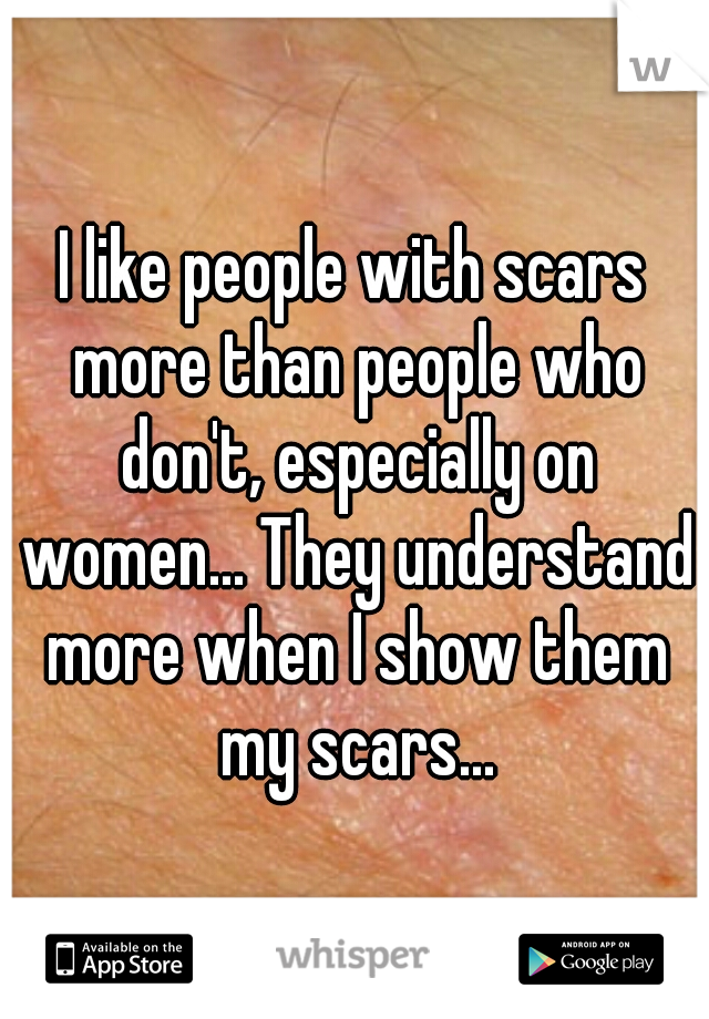 I like people with scars more than people who don't, especially on women... They understand more when I show them my scars...