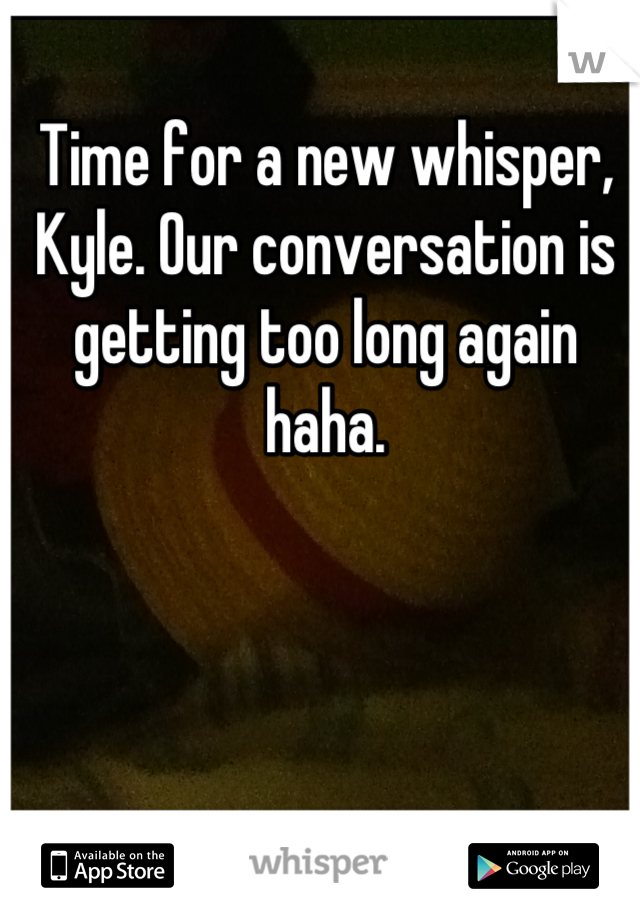 Time for a new whisper, Kyle. Our conversation is getting too long again haha.