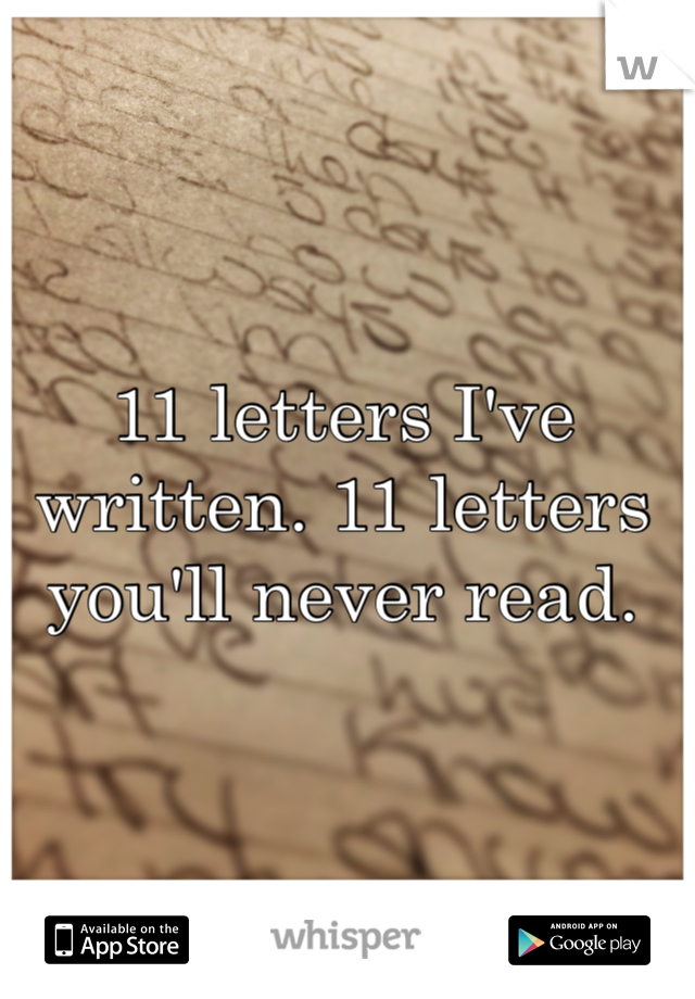 11 letters I've written. 11 letters you'll never read.