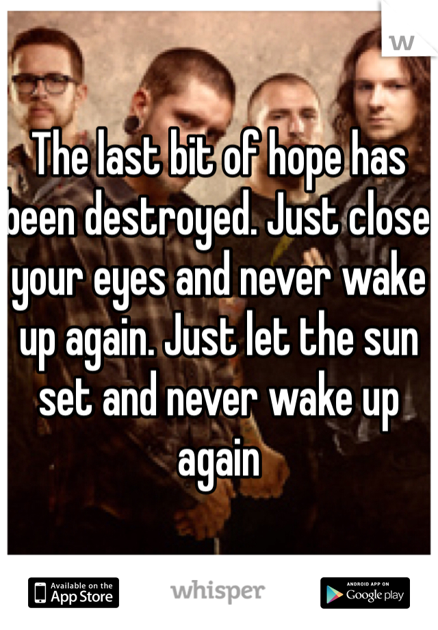 The last bit of hope has been destroyed. Just close your eyes and never wake up again. Just let the sun set and never wake up again