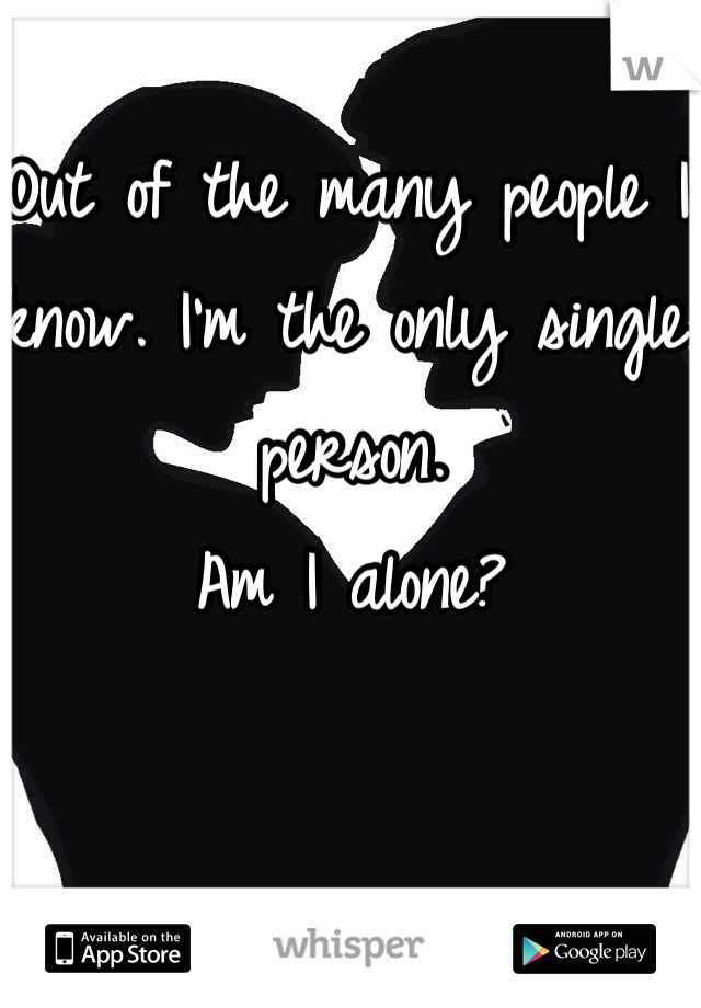 Out of the many people I know. I'm the only single person.  Am I alone?