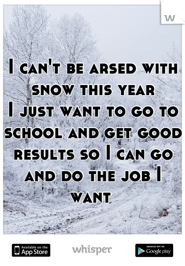 I can't be arsed with snow this year I just want to go to school and get good results so I can go and do the job I want
