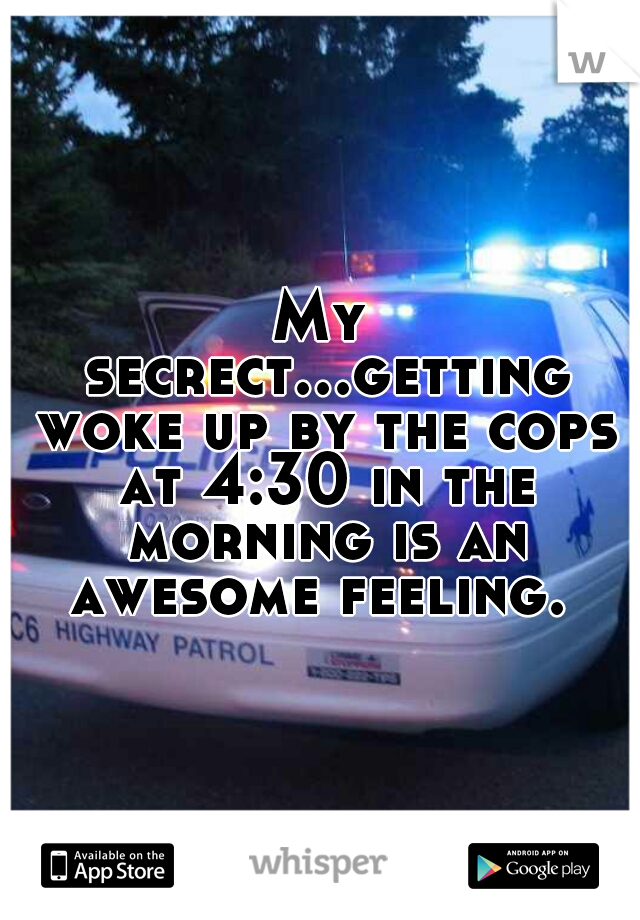 My secrect...getting woke up by the cops at 4:30 in the morning is an awesome feeling.