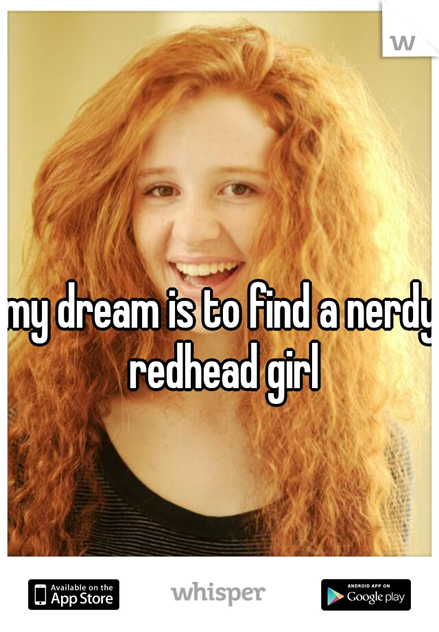 my dream is to find a nerdy redhead girl