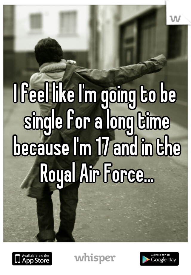 I feel like I'm going to be single for a long time because I'm 17 and in the Royal Air Force...