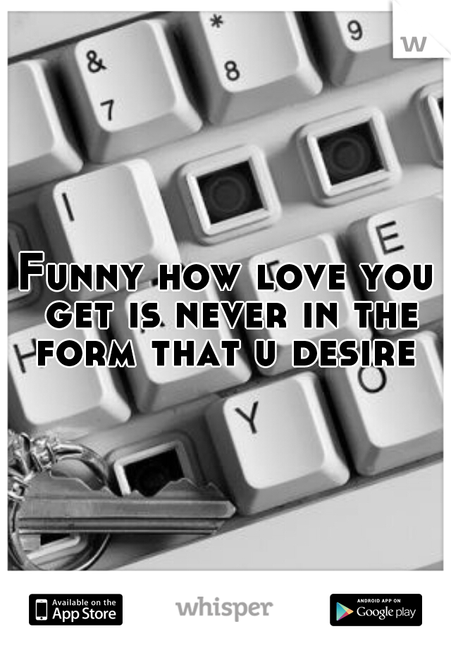 Funny how love you get is never in the form that u desire