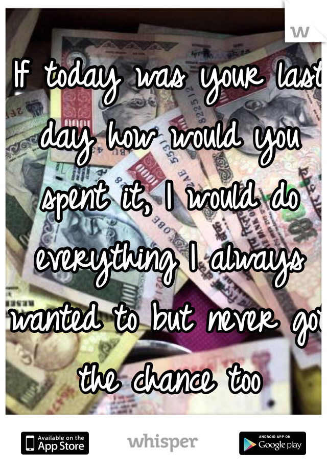 If today was your last day how would you spent it, I would do everything I always wanted to but never got the chance too