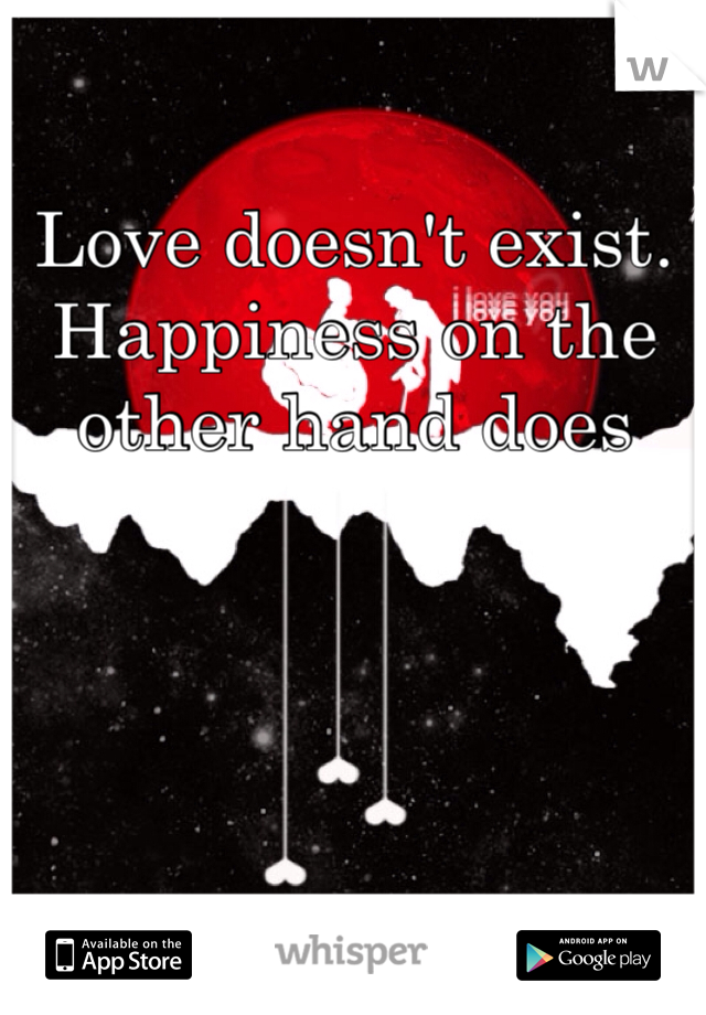 Love doesn't exist.  Happiness on the other hand does