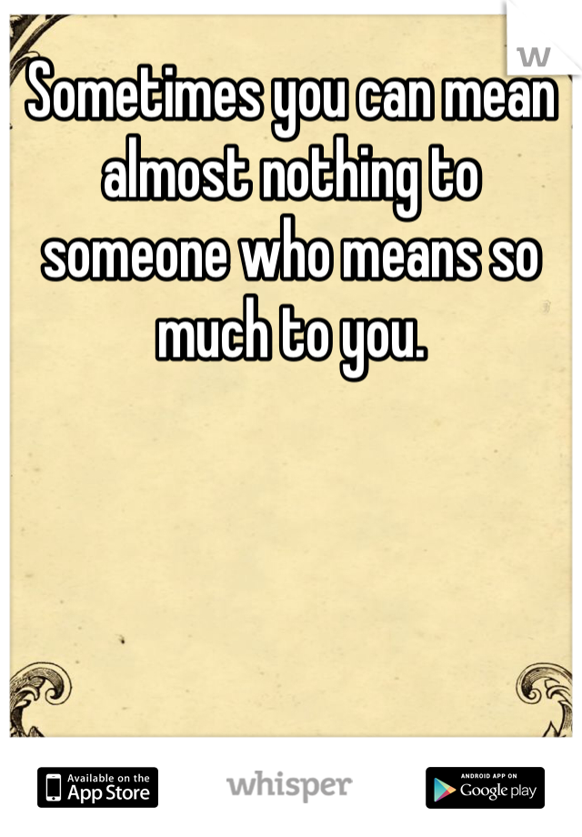 Sometimes you can mean almost nothing to someone who means so much to you.