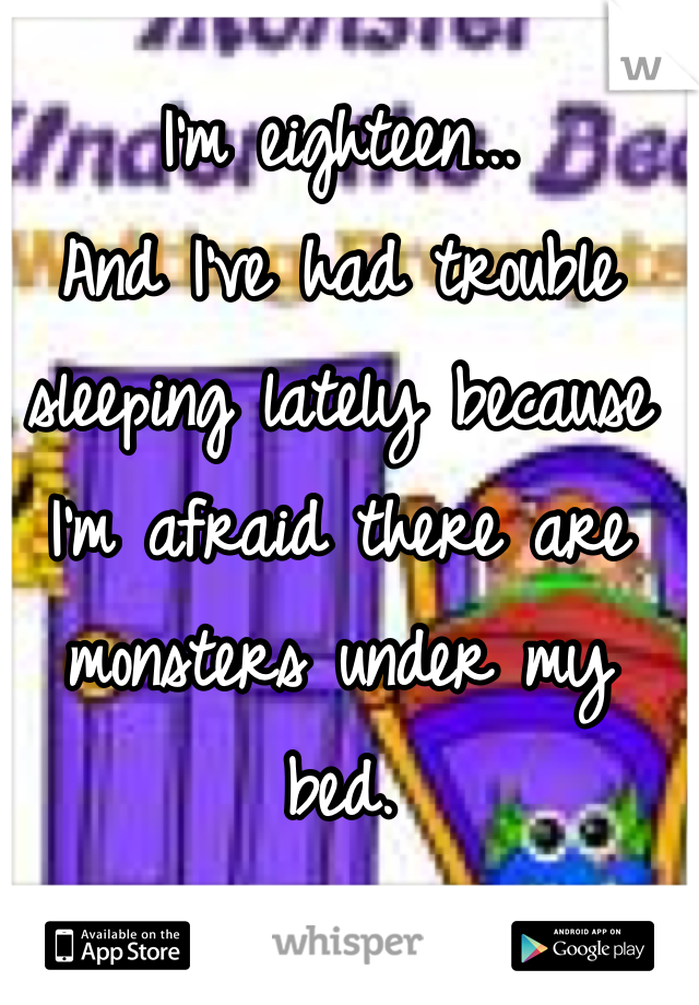 I'm eighteen... And I've had trouble sleeping lately because I'm afraid there are monsters under my bed.