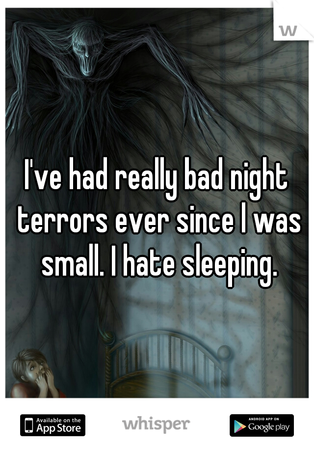 I've had really bad night terrors ever since I was small. I hate sleeping.