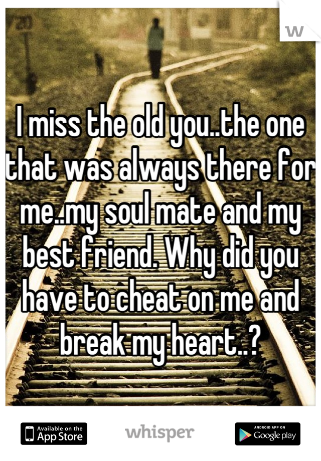 I miss the old you..the one that was always there for me..my soul mate and my best friend. Why did you have to cheat on me and break my heart..?