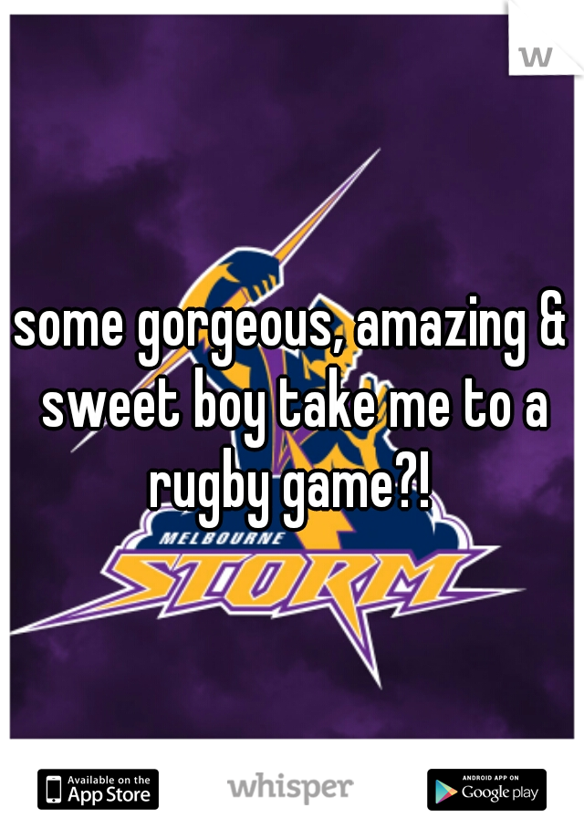 some gorgeous, amazing & sweet boy take me to a rugby game?!
