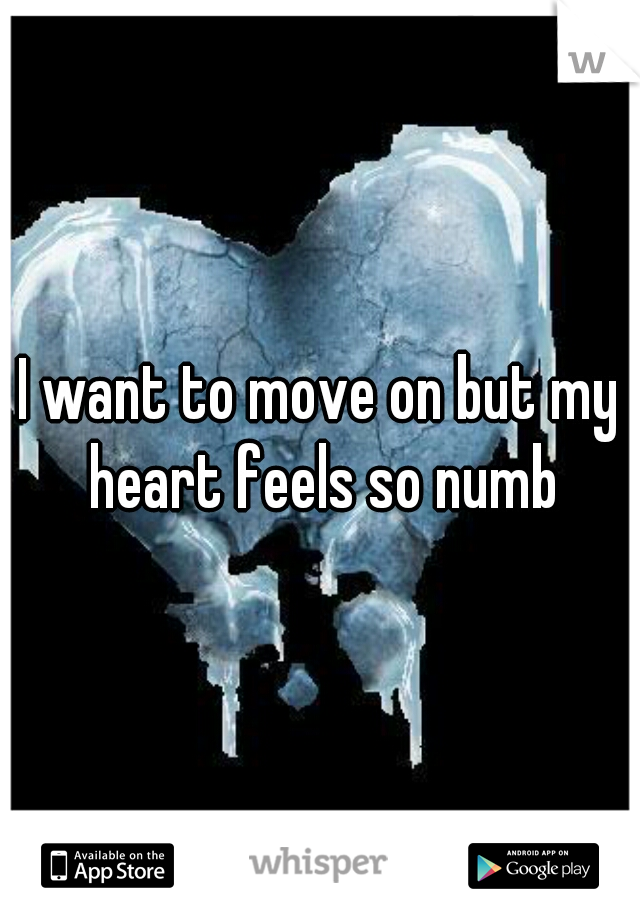 I want to move on but my heart feels so numb