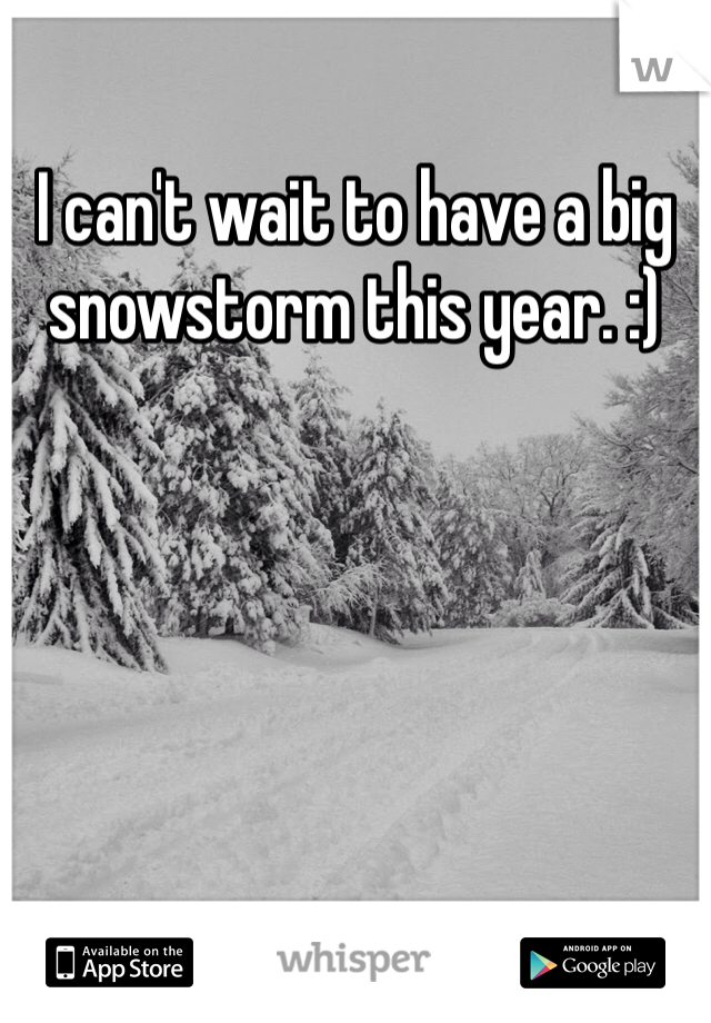 I can't wait to have a big snowstorm this year. :)