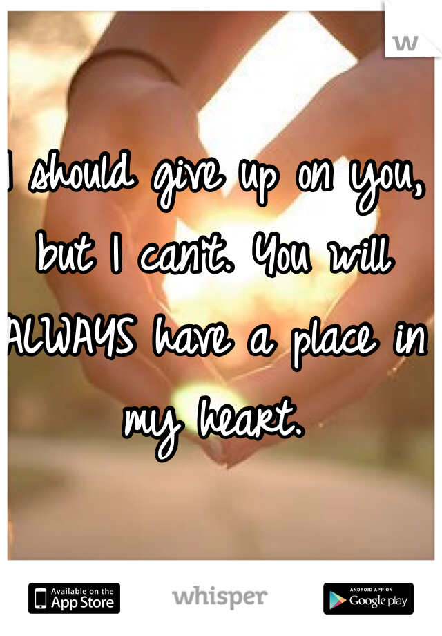 I should give up on you, but I can't. You will ALWAYS have a place in my heart.