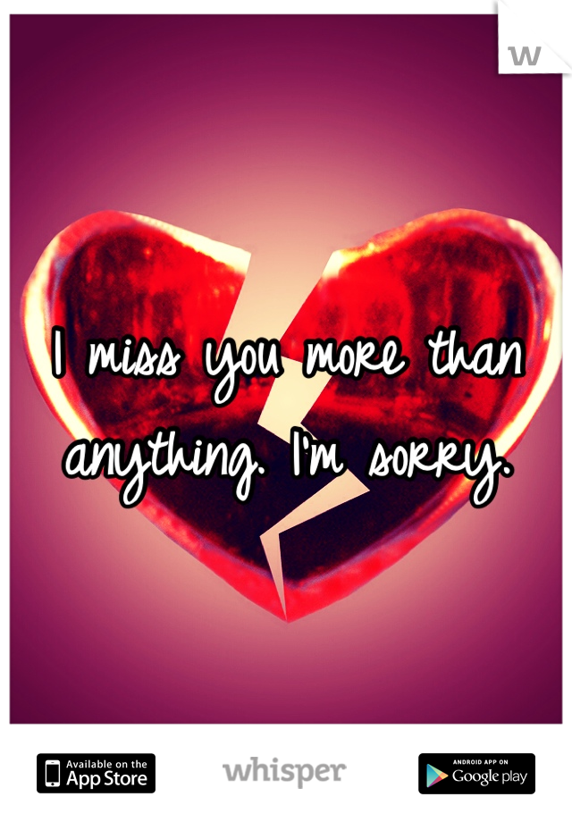 I miss you more than anything. I'm sorry.
