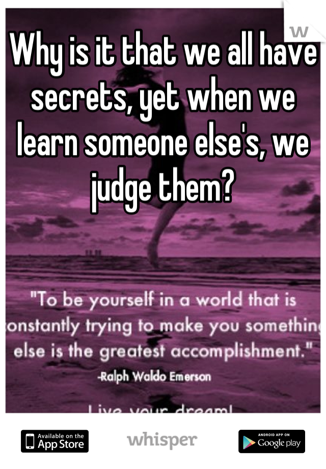 Why is it that we all have secrets, yet when we learn someone else's, we judge them?