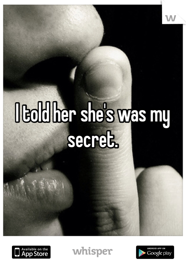 I told her she's was my secret.