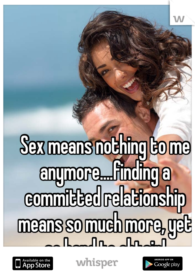 Sex means nothing to me anymore....finding a committed relationship means so much more, yet so hard to obtain!