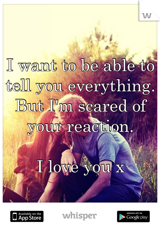 I want to be able to tell you everything.  But I'm scared of your reaction.   I love you x