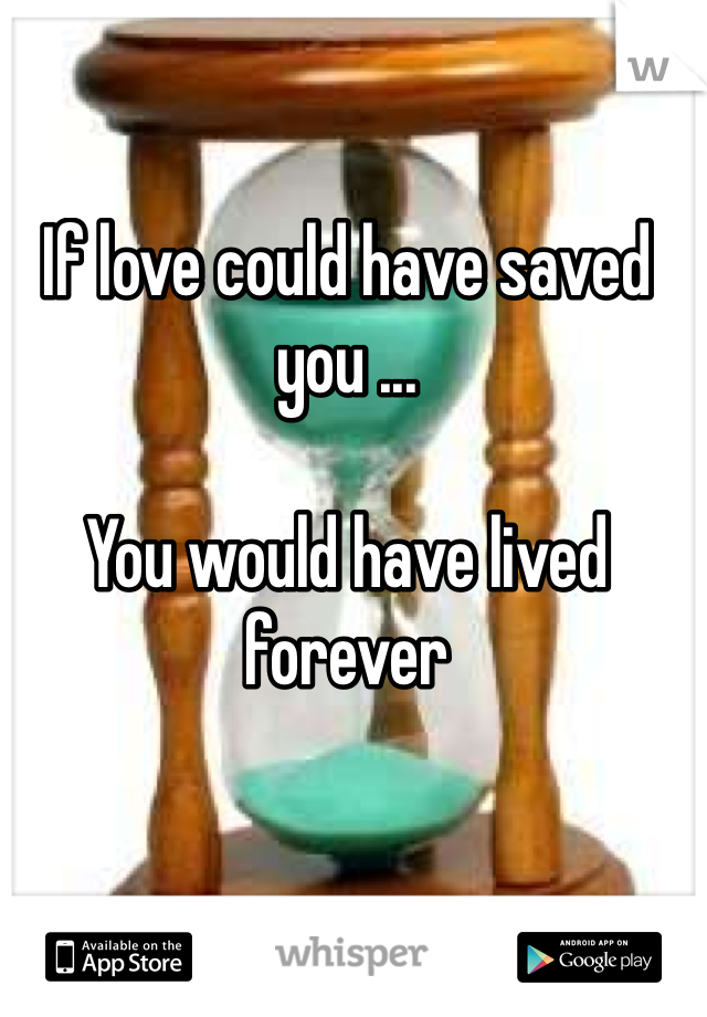 If love could have saved you ...  You would have lived forever