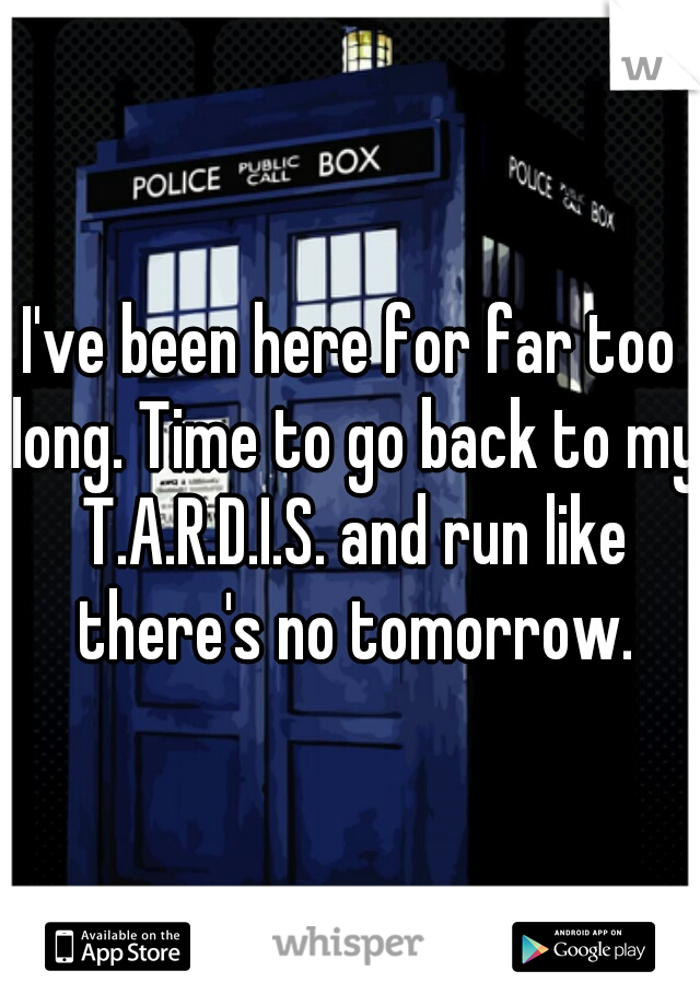 I've been here for far too long. Time to go back to my T.A.R.D.I.S. and run like there's no tomorrow.