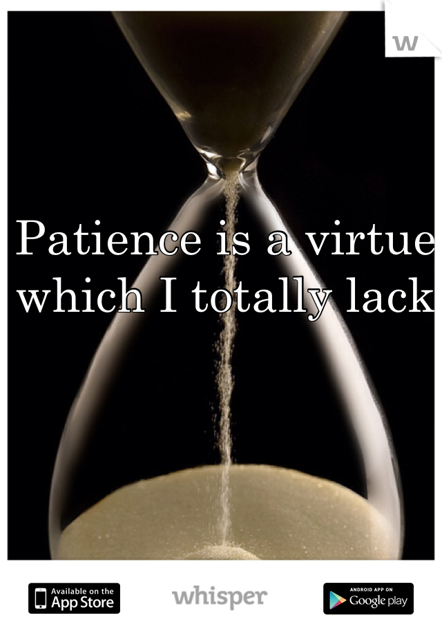 Patience is a virtue which I totally lack