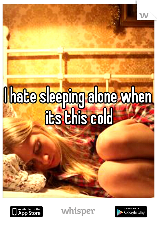 I hate sleeping alone when its this cold