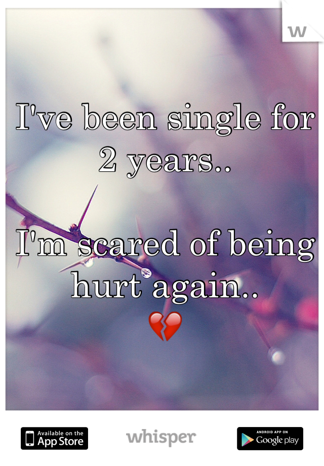 I've been single for 2 years..  I'm scared of being hurt again.. 💔