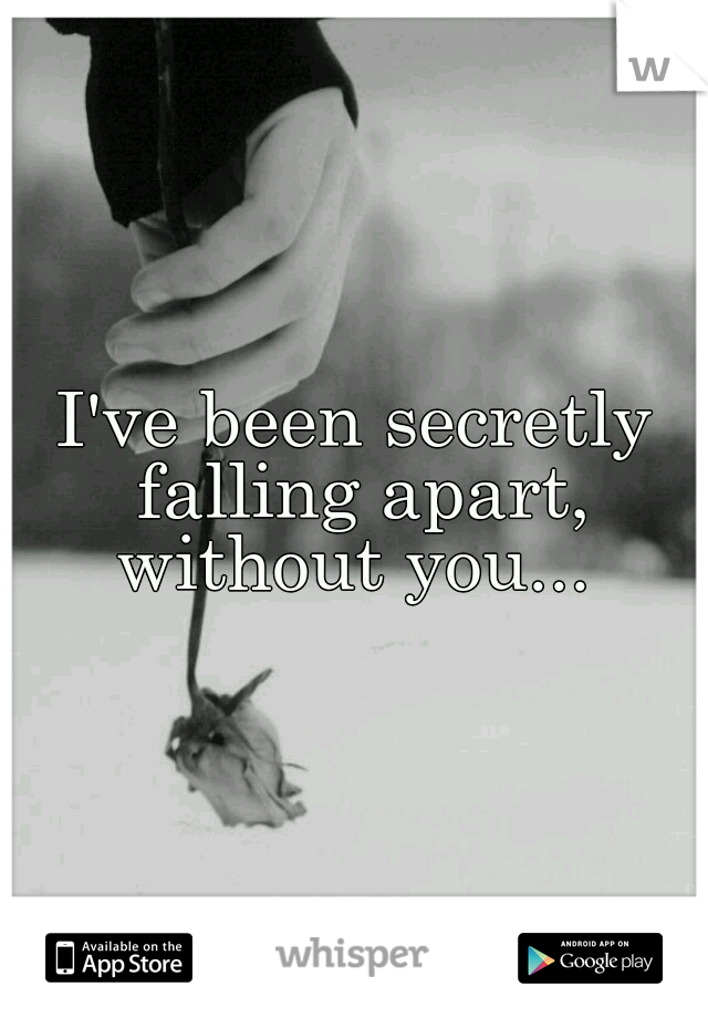 I've been secretly falling apart, without you...