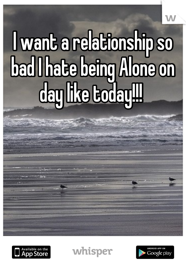 I want a relationship so bad I hate being Alone on day like today!!!