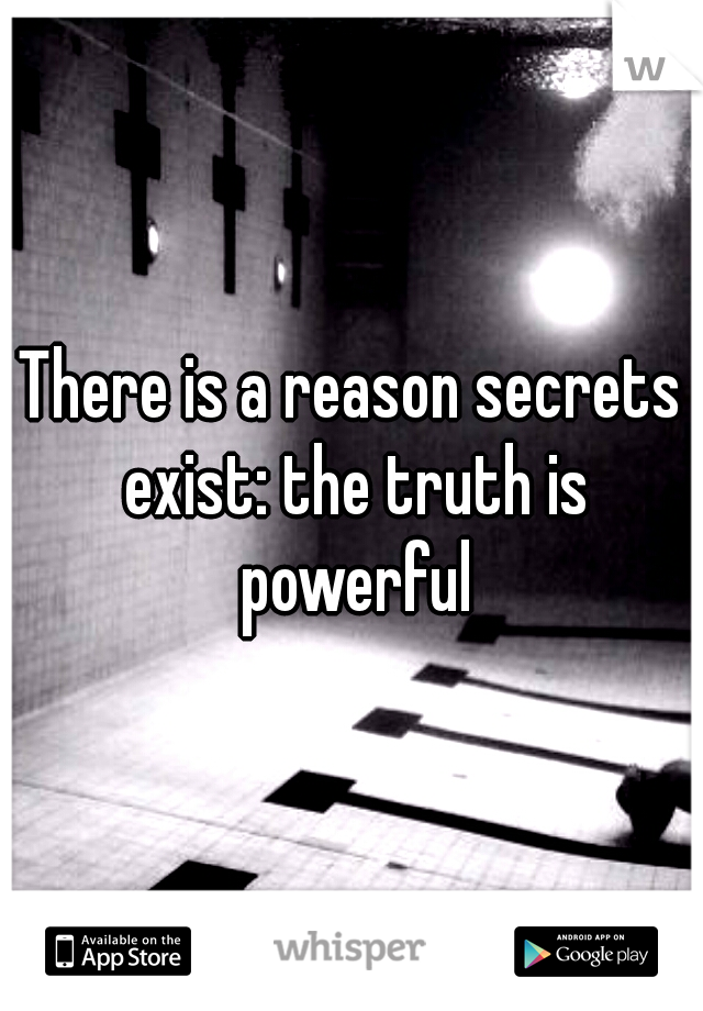 There is a reason secrets exist: the truth is powerful