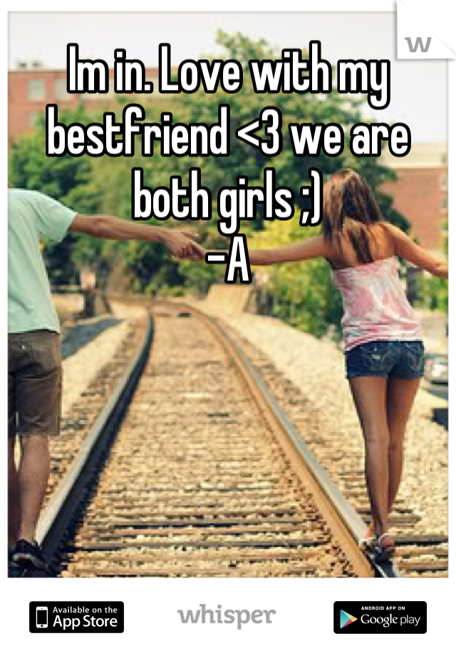 Im in. Love with my bestfriend <3 we are both girls ;) -A