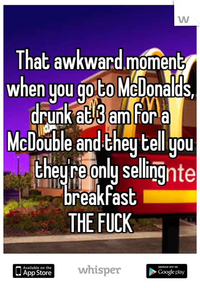 That awkward moment when you go to McDonalds, drunk at 3 am for a McDouble and they tell you they're only selling breakfast  THE FUCK