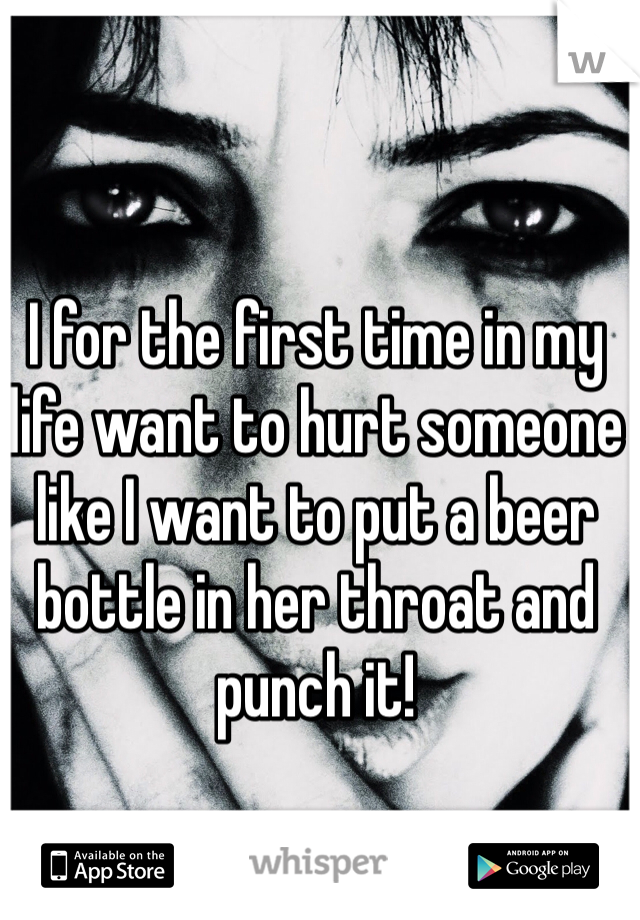 I for the first time in my life want to hurt someone like I want to put a beer bottle in her throat and punch it!
