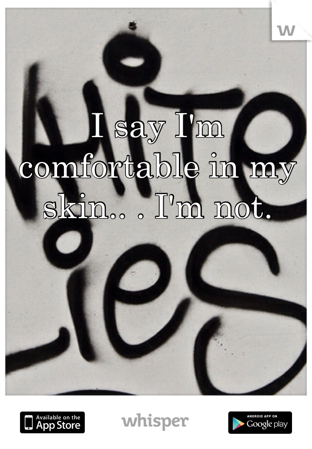 I say I'm comfortable in my skin.. . I'm not.