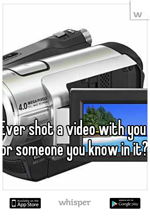 Ever shot a video with you or someone you know in it?