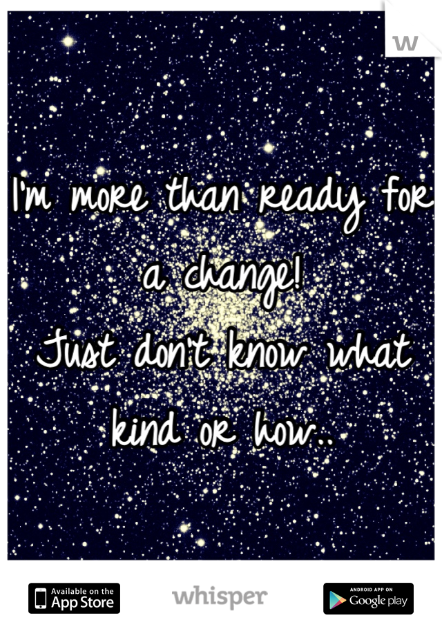 I'm more than ready for a change! Just don't know what kind or how..