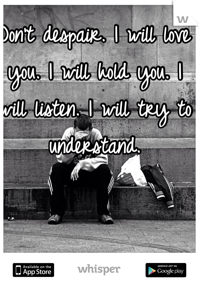 Don't despair. I will love you. I will hold you. I will listen. I will try to understand.