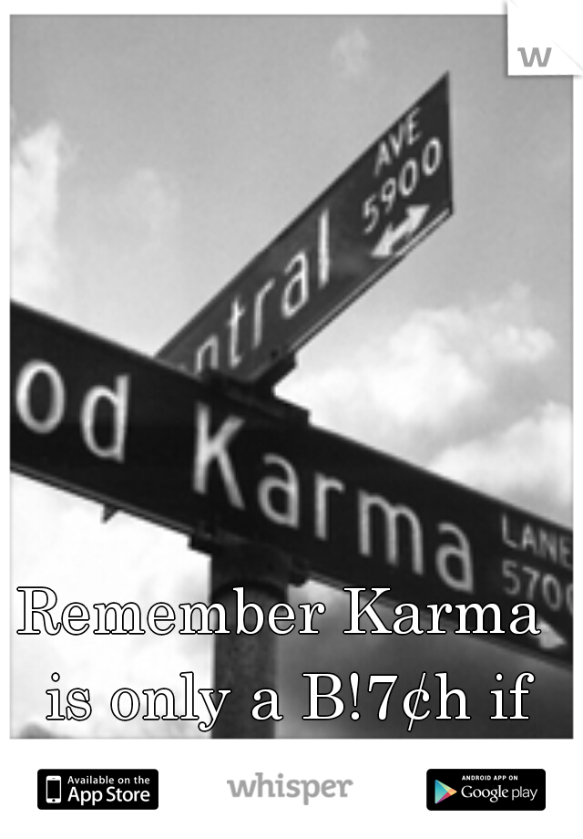 Remember Karma is only a B!7¢h if you are!!! =D