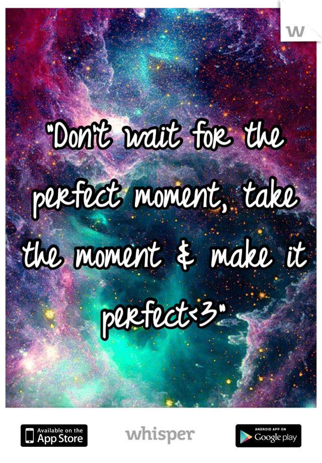 """""""Don't wait for the perfect moment, take the moment & make it perfect<3"""""""