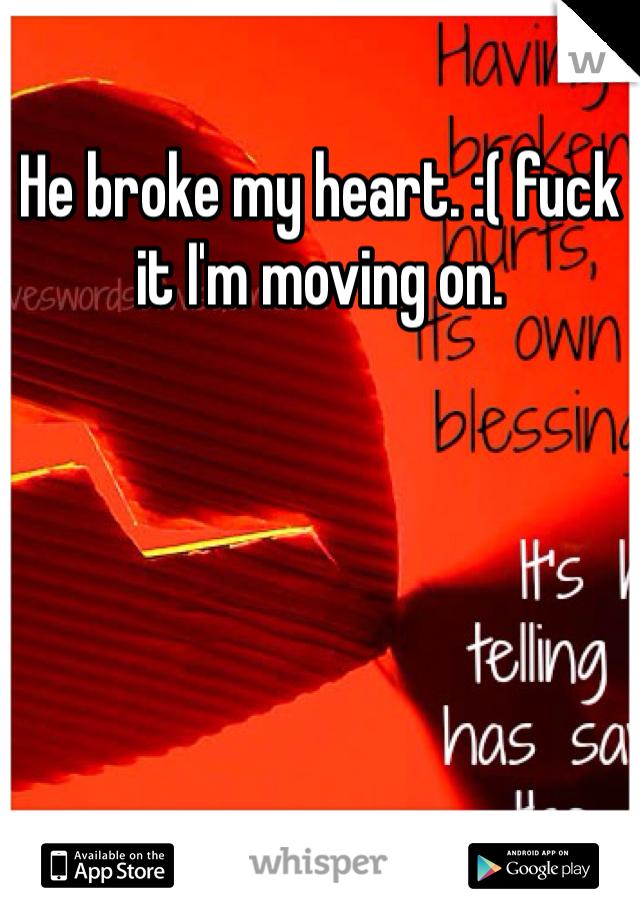 He broke my heart. :( fuck it I'm moving on.