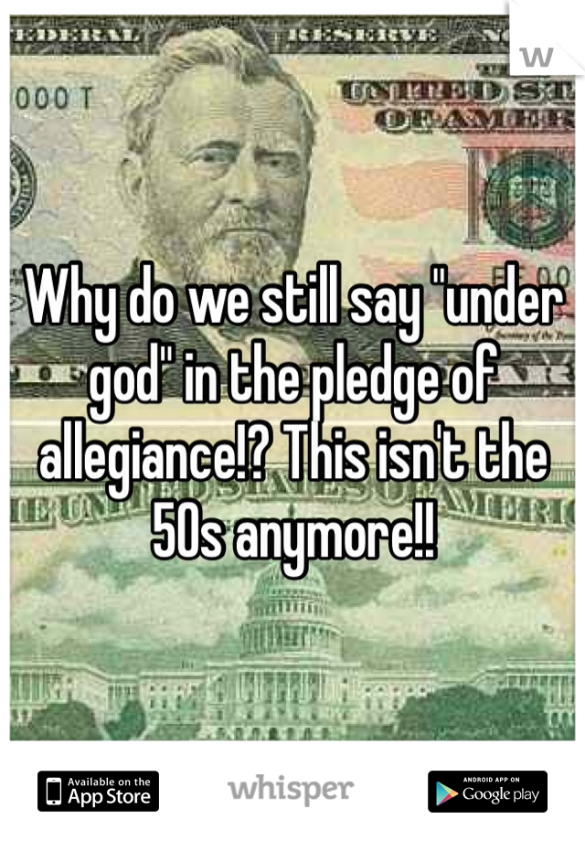 "Why do we still say ""under god"" in the pledge of allegiance!? This isn't the 50s anymore!!"