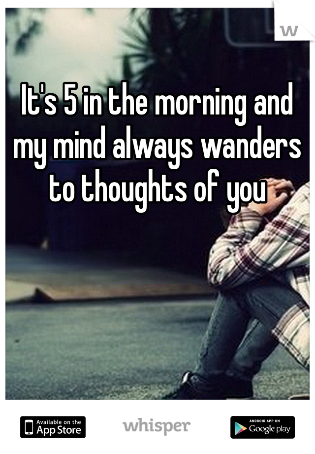 It's 5 in the morning and my mind always wanders to thoughts of you