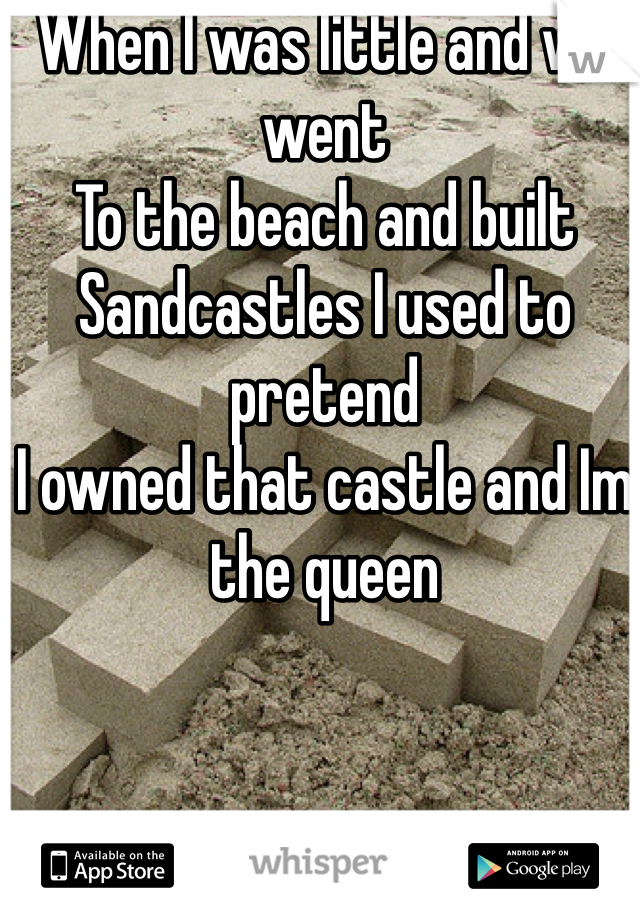 When I was little and we went  To the beach and built  Sandcastles I used to pretend  I owned that castle and Im the queen