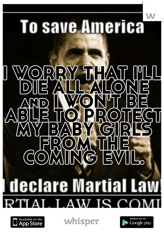 I WORRY THAT I'LL DIE ALL ALONE and I WON'T BE ABLE TO PROTECT MY BABY GIRLS FROM THE COMING EVIL.